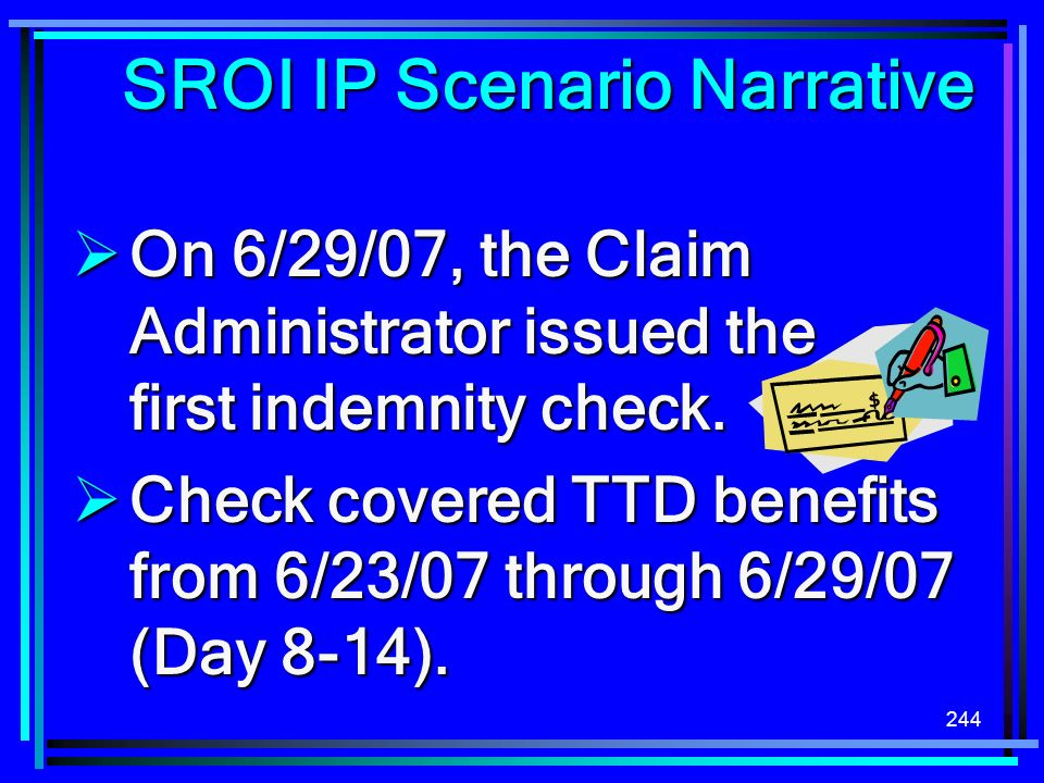 244 SROI IP Scenario Narrative On 6/29/07, the Claim Administrator issued the first indemnity check. On 6/29/07, the Claim Administrator issued the fi
