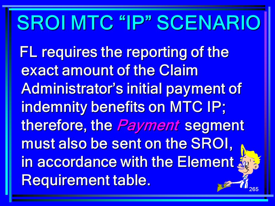 265 FL requires the reporting of the exact amount of the Claim Administrators initial payment of indemnity benefits on MTC IP; therefore, the Payment