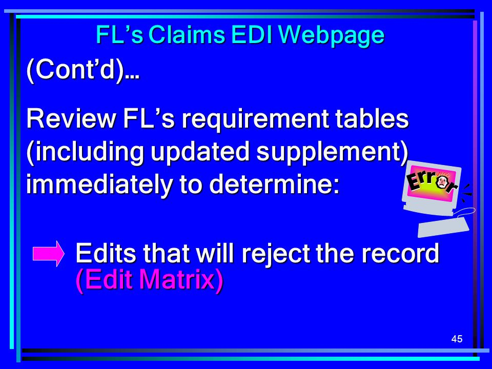 45 (Contd)… Review FLs requirement tables (including updated supplement) immediately to determine: Edits that will reject the record (Edit Matrix) Edi