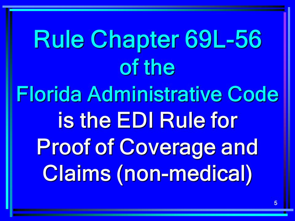 5 Rule Chapter 69L-56 of the Florida Administrative Code is the EDI Rule for Proof of Coverage and Claims (non-medical)