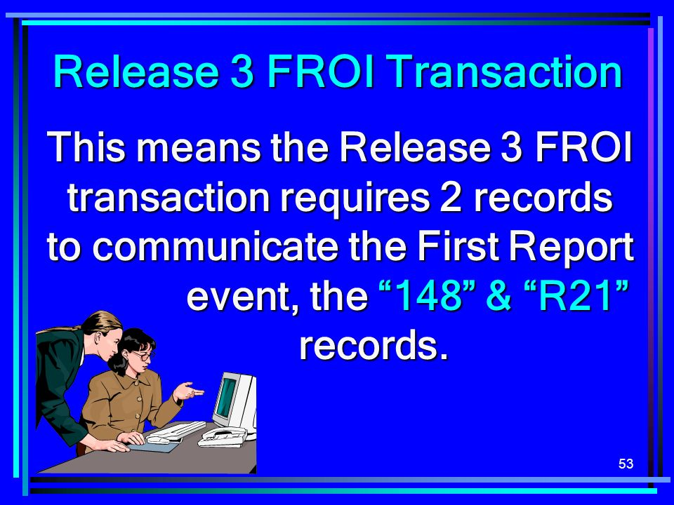 53 This means the Release 3 FROI transaction requires 2 records to communicate the First Report event, the 148 & R21 records. Release 3 FROI Transacti