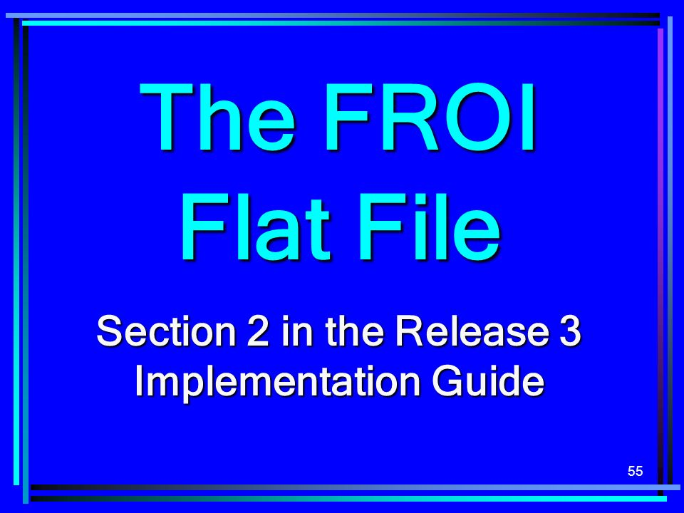 55 The FROI Flat File Section 2 in the Release 3 Implementation Guide