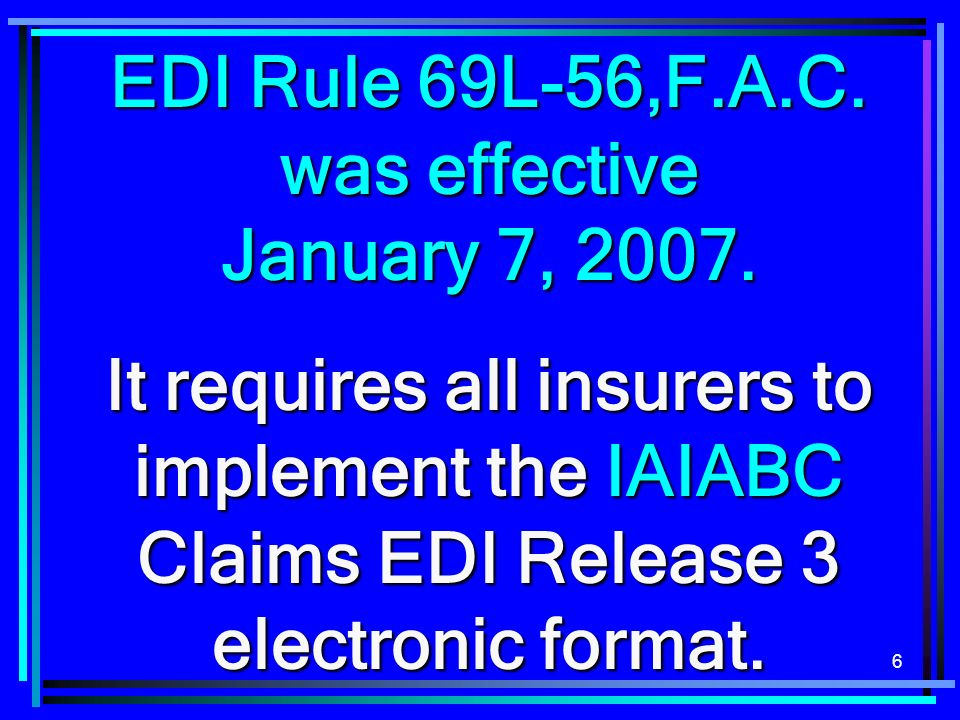 6 EDI Rule 69L-56,F.A.C. was effective January 7, 2007. It requires all insurers to implement the IAIABC Claims EDI Release 3 electronic format.