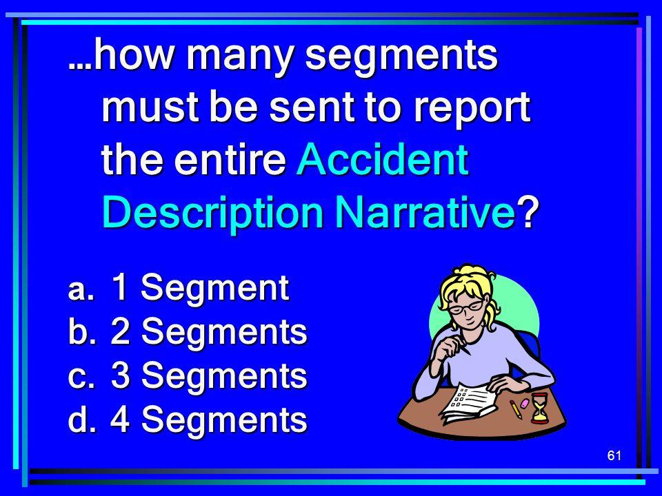 61 …how many segments must be sent to report the entire Accident Description Narrative? a. 1 Segment b. 2 Segments c. 3 Segments d. 4 Segments