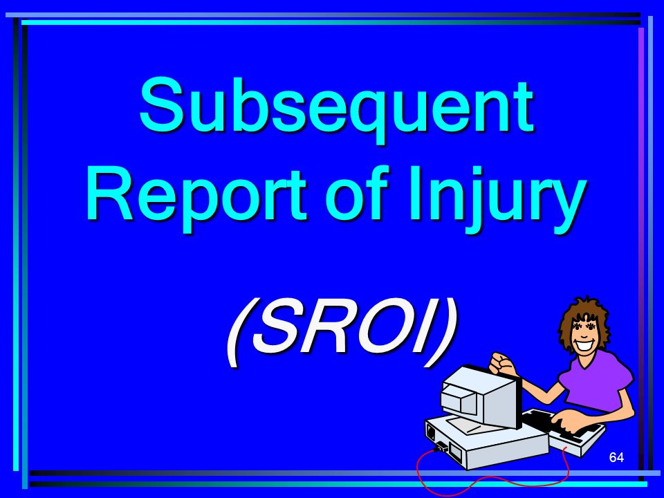 64 Subsequent Report of Injury (SROI)