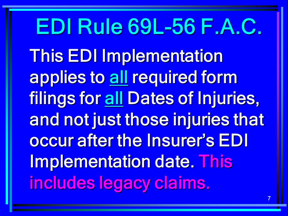 7 EDI Rule 69L-56 F.A.C. This EDI Implementation applies to all required form filings for all Dates of Injuries, and not just those injuries that occu