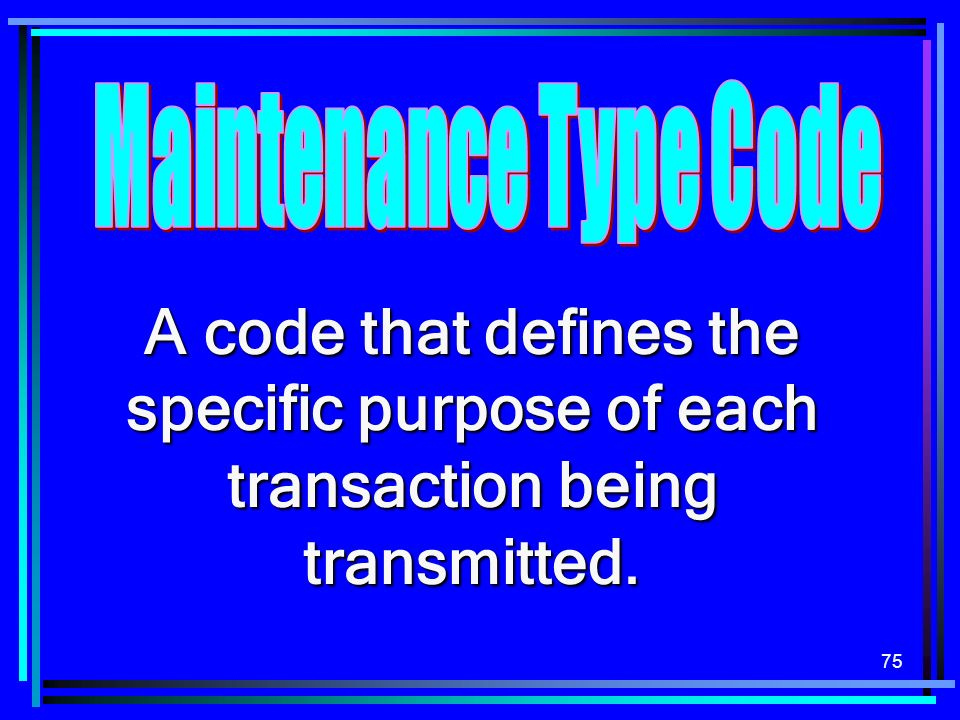 75 A code that defines the specific purpose of each transaction being transmitted.