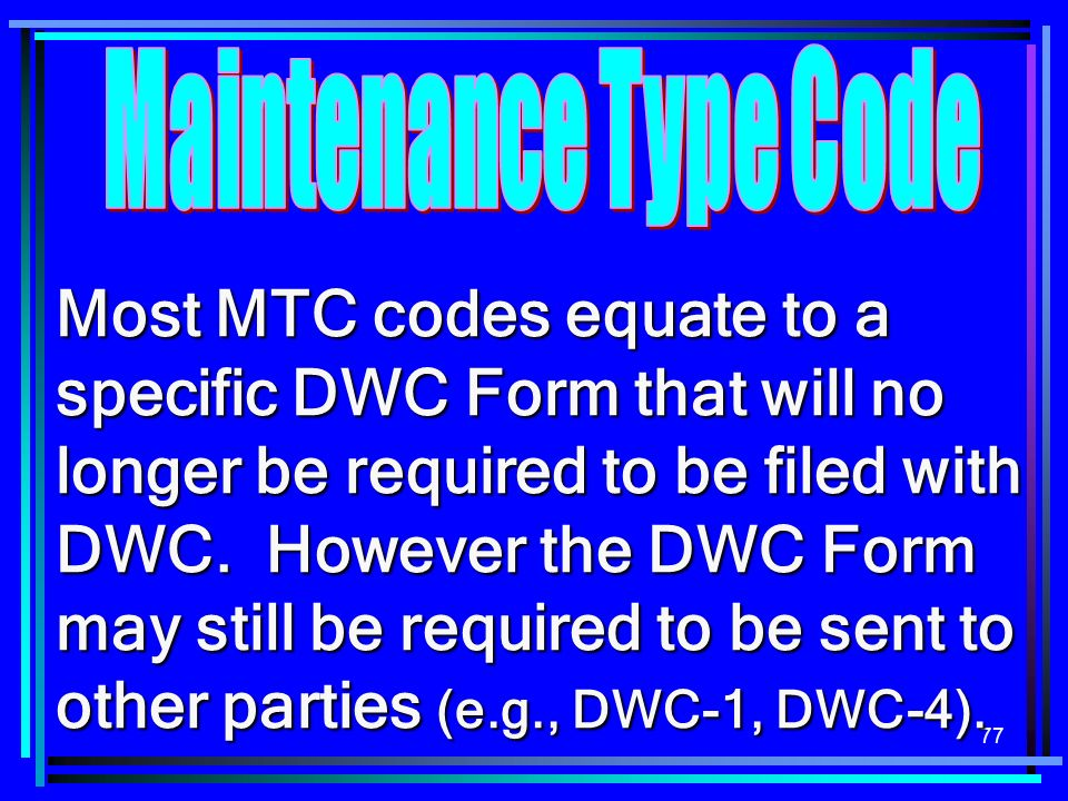 77 Most MTC codes equate to a specific DWC Form that will no longer be required to be filed with DWC. However the DWC Form may still be required to be
