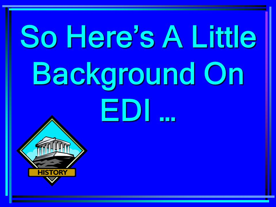 So Heres A Little Background On EDI …