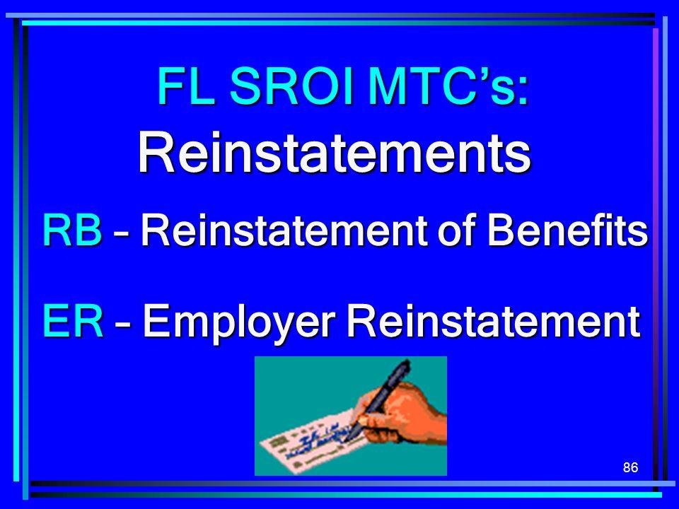 86 Reinstatements ER – Employer Reinstatement RB – Reinstatement of Benefits FL SROI MTCs: