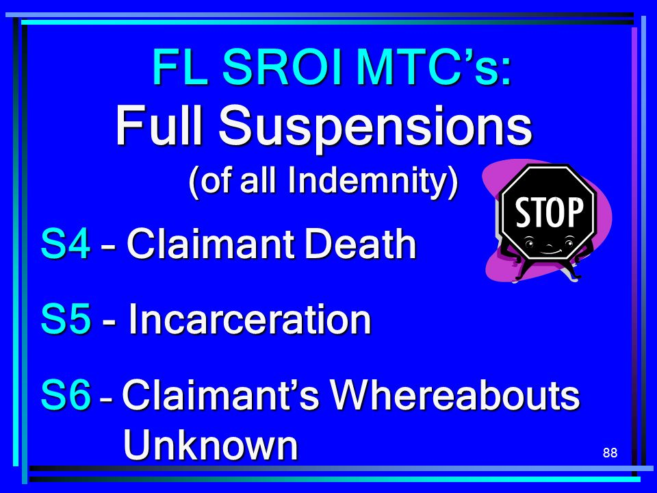 88 Full Suspensions (of all Indemnity) S4 – Claimant Death S5 - Incarceration S6 – Claimants Whereabouts Unknown FL SROI MTCs: