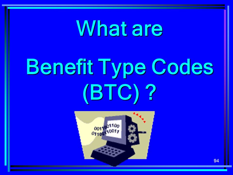 94 What are Benefit Type Codes (BTC) ?