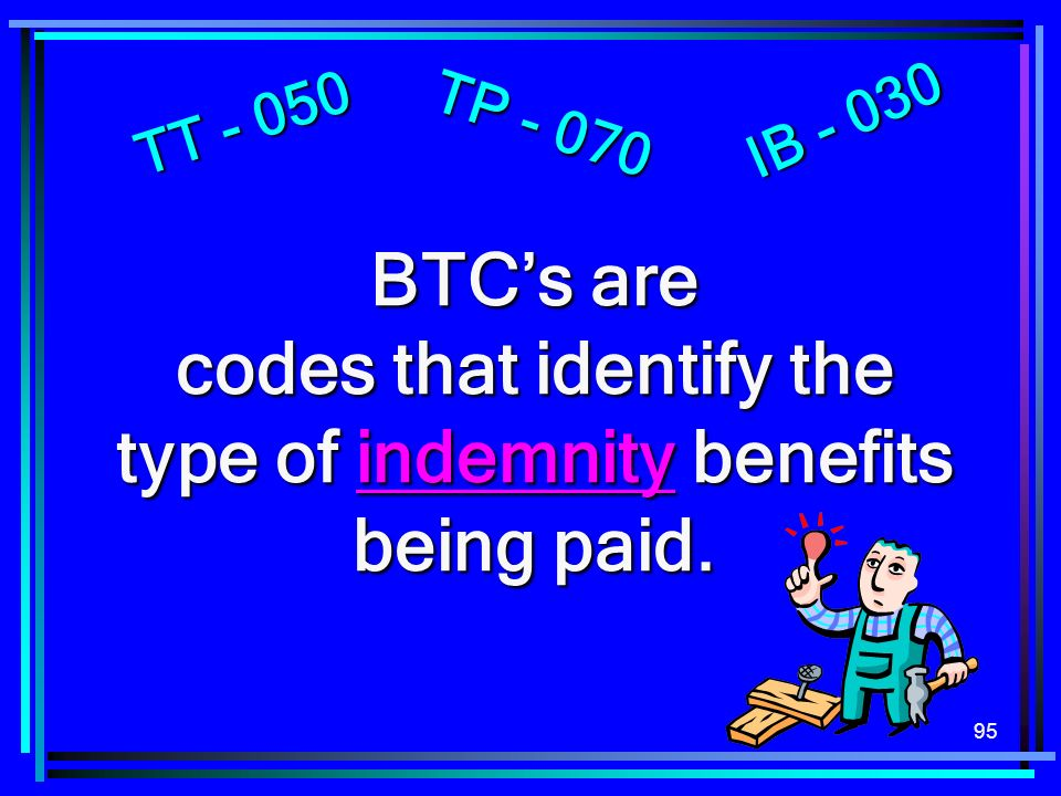 95 BTCs are codes that identify the type of indemnity benefits being paid. TT - 050 TP - 070 IB - 030