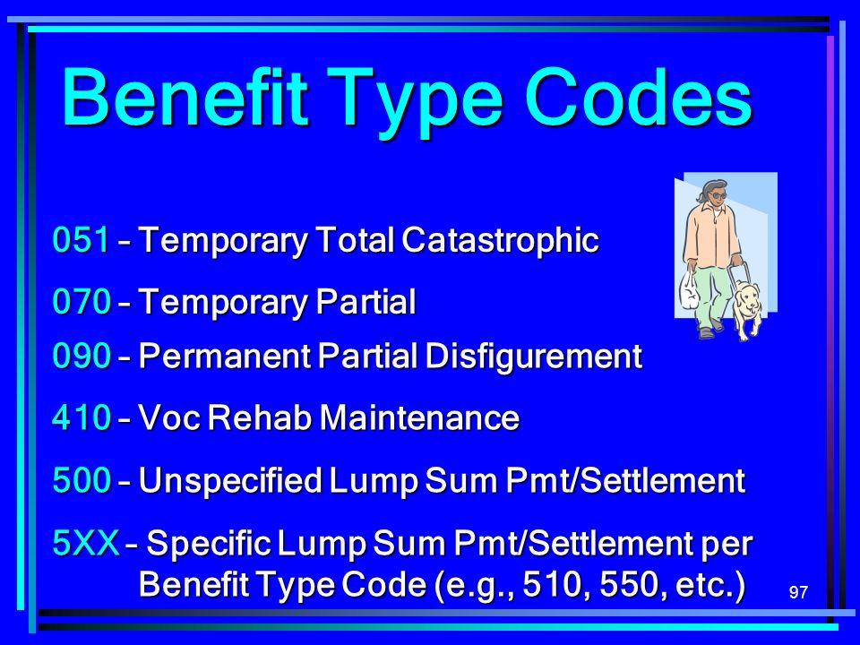 97 051 – Temporary Total Catastrophic 070 – Temporary Partial Benefit Type Codes 090 – Permanent Partial Disfigurement 410 – Voc Rehab Maintenance 500