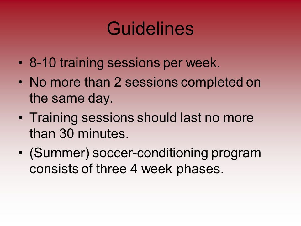 Guidelines 8-10 training sessions per week. No more than 2 sessions completed on the same day.