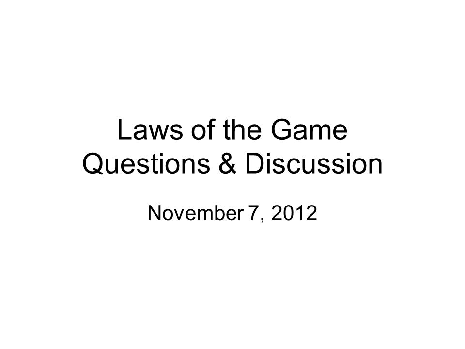 Laws of the Game Questions & Discussion November 7, 2012