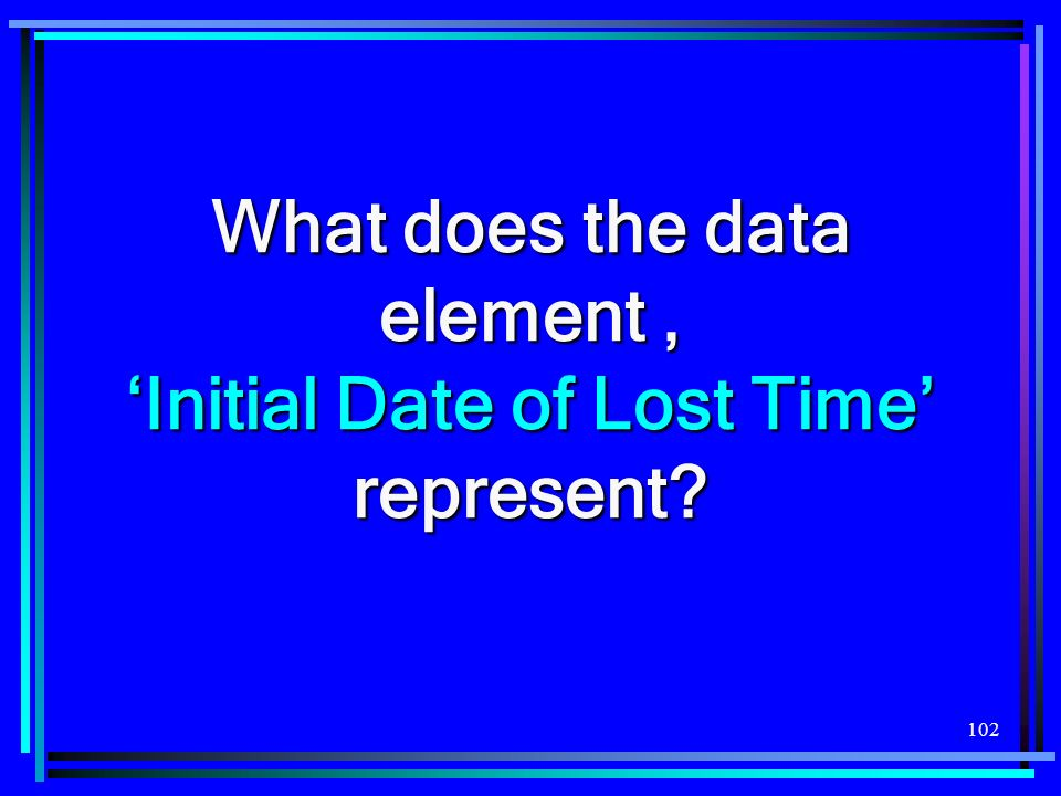 102 What does the data element, Initial Date of Lost Time represent?