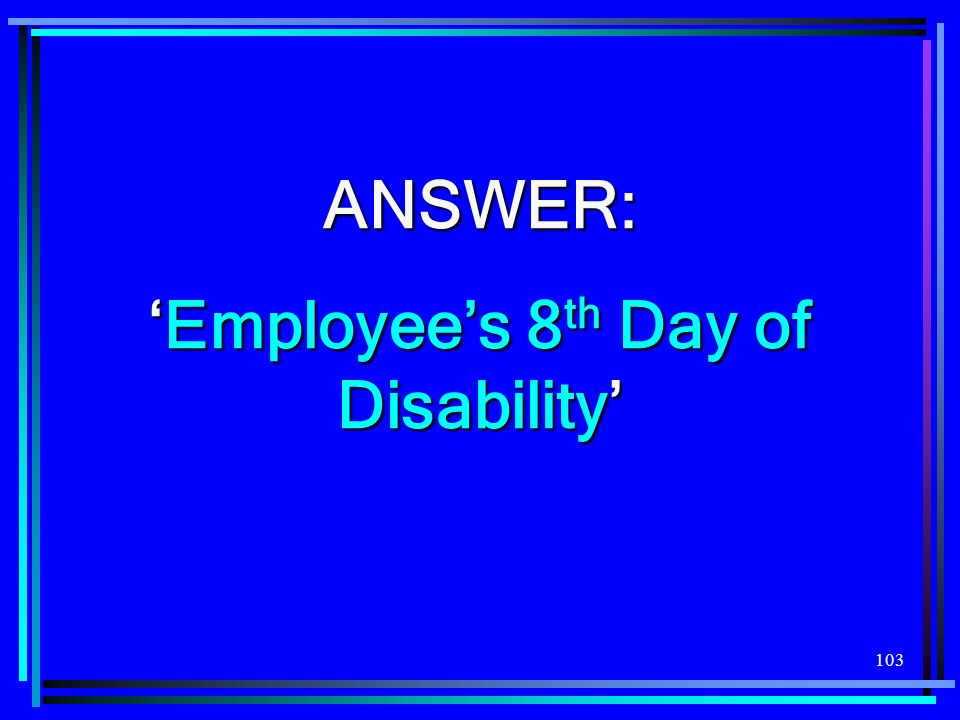 103 ANSWER: Employees 8 th Day of DisabilityEmployees 8 th Day of Disability