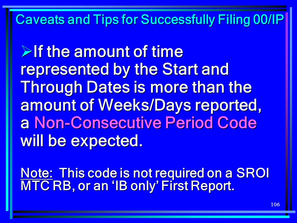 106 If the amount of time represented by the Start and Through Dates is more than the amount of Weeks/Days reported, a Non-Consecutive Period Code wil