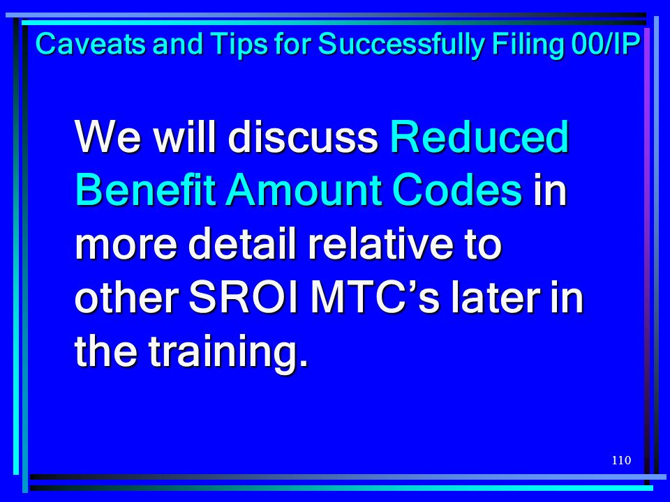 110 We will discuss Reduced Benefit Amount Codes in more detail relative to other SROI MTCs later in the training. Caveats and Tips for Successfully F