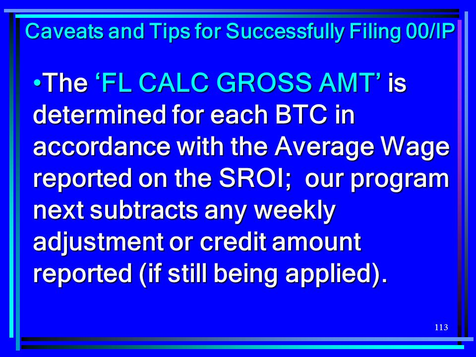113 The FL CALC GROSS AMT is determined for each BTC in accordance with the Average Wage reported on the SROI; our program next subtracts any weekly a