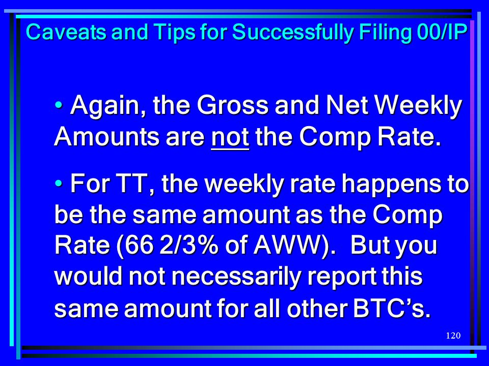 120 Again, the Gross and Net Weekly Amounts are not the Comp Rate. Again, the Gross and Net Weekly Amounts are not the Comp Rate. For TT, the weekly r