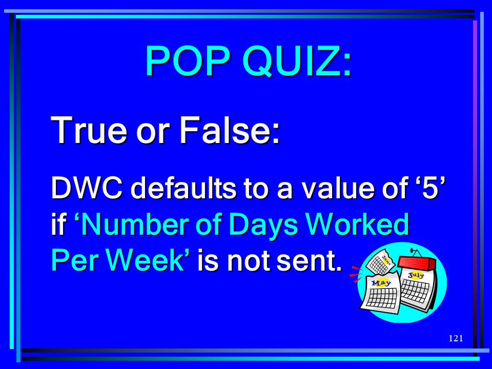 121 POP QUIZ: True or False: DWC defaults to a value of 5 if Number of Days Worked Per Week is not sent.