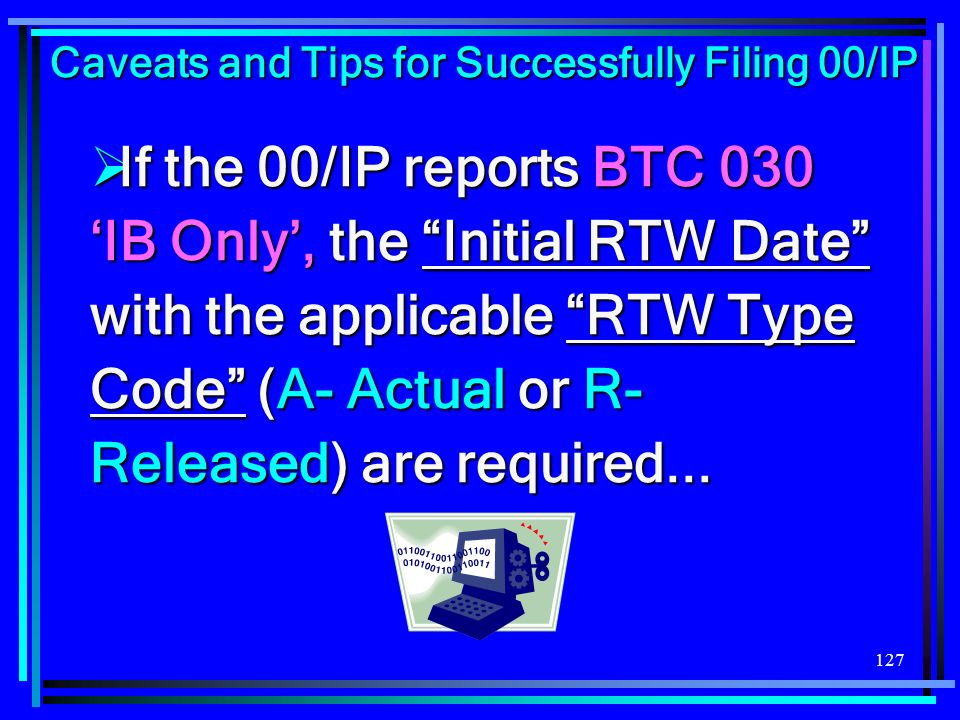 127 If the 00/IP reports BTC 030 IB Only, the Initial RTW Date with the applicable RTW Type Code (A- Actual or R- Released) are required... If the 00/