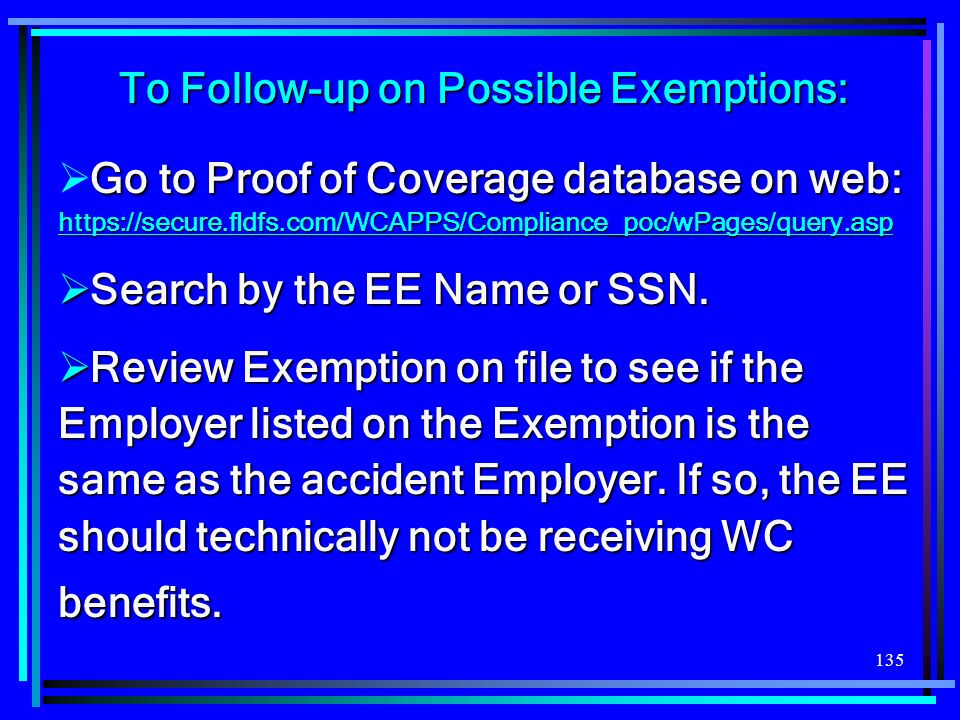 135 To Follow-up on Possible Exemptions: Go to Proof of Coverage database on web: https://secure.fldfs.com/WCAPPS/Compliance_poc/wPages/query.asp http