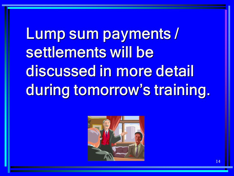 14 Lump sum payments / settlements will be discussed in more detail during tomorrows training.