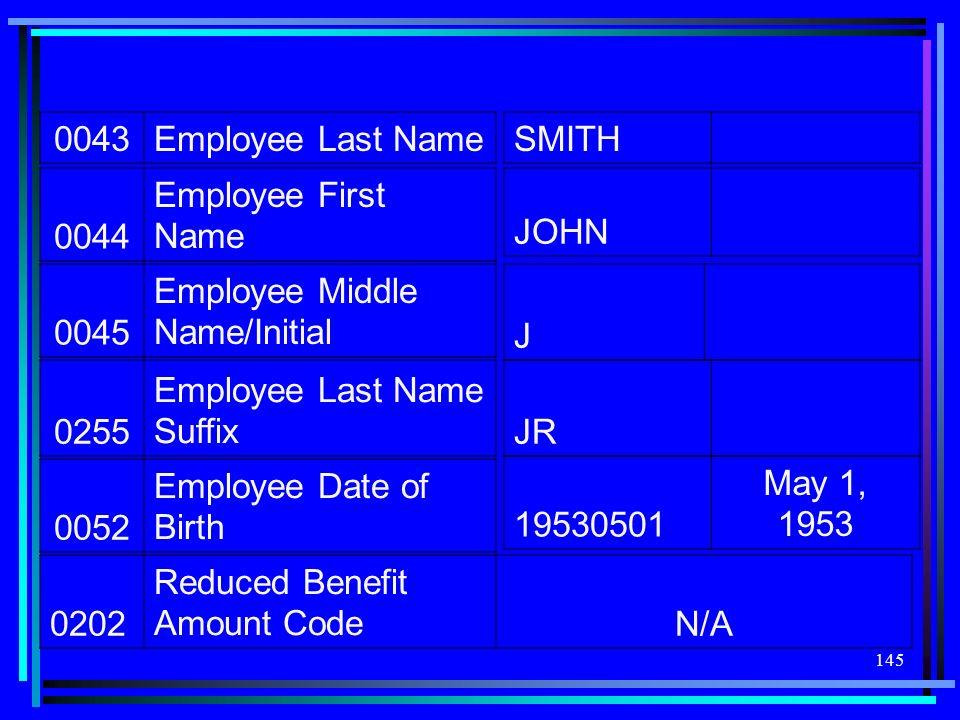 145 0043Employee Last Name SMITH 0044 Employee First Name JOHN 0045 Employee Middle Name/Initial J 0255 Employee Last Name SuffixJR 0052 Employee Date