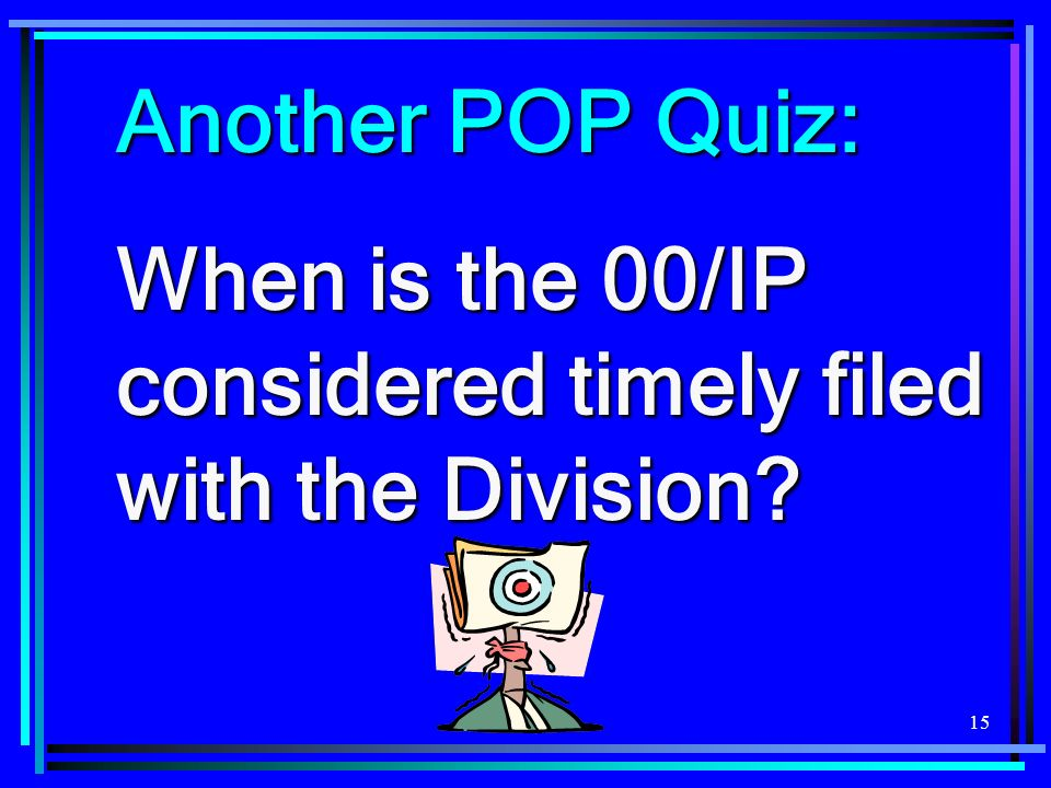 15 Another POP Quiz: When is the 00/IP considered timely filed with the Division?