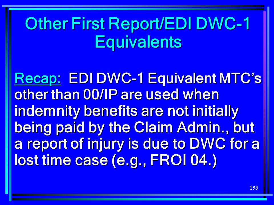 156 Other First Report/EDI DWC-1 Equivalents Recap: EDI DWC-1 Equivalent MTCs other than 00/IP are used when indemnity benefits are not initially bein