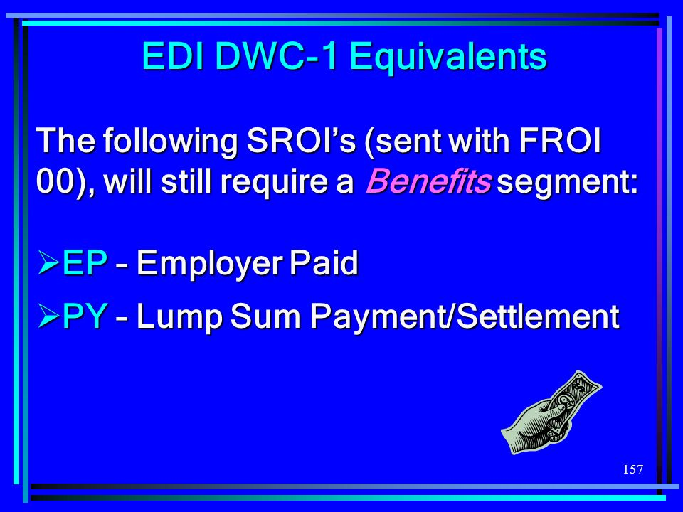 157 EDI DWC-1 Equivalents The following SROIs (sent with FROI 00), will still require a Benefits segment: EP – Employer Paid EP – Employer Paid PY – L
