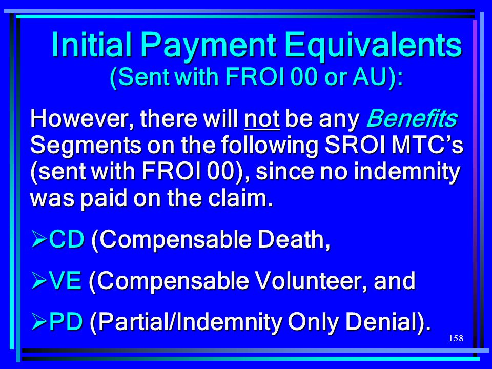 158 Initial Payment Equivalents (Sent with FROI 00 or AU): However, there will not be any Benefits Segments on the following SROI MTCs (sent with FROI