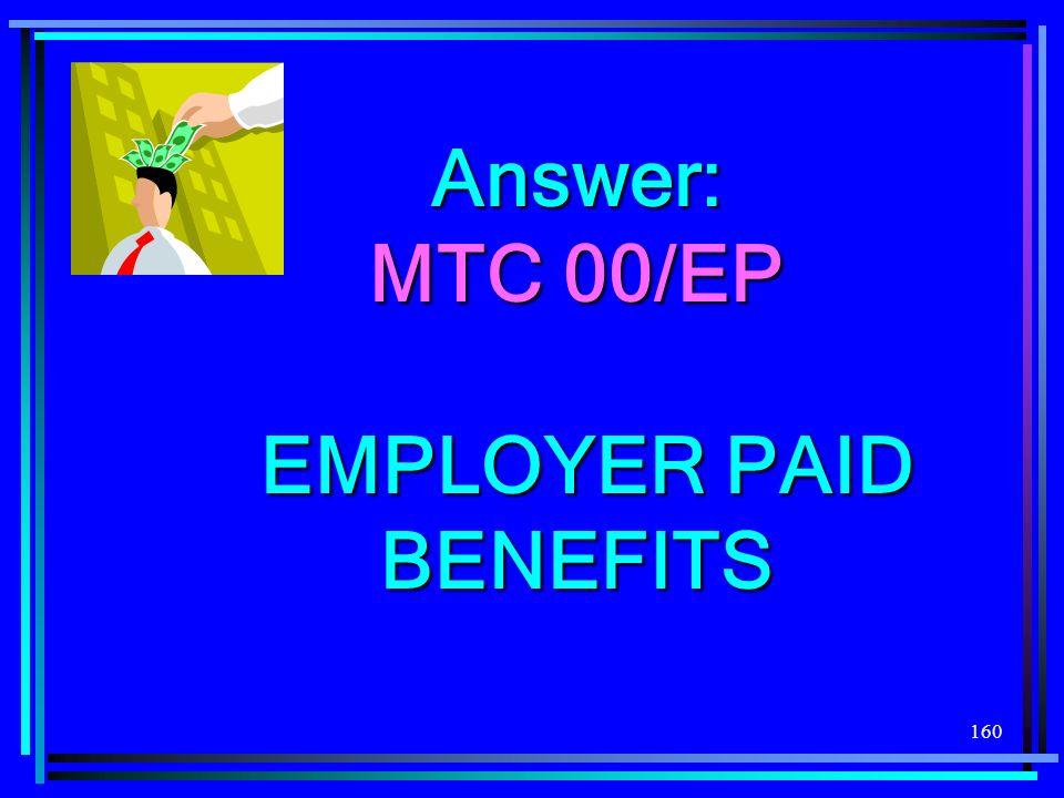 160 Answer: MTC 00/EP EMPLOYER PAID BENEFITS