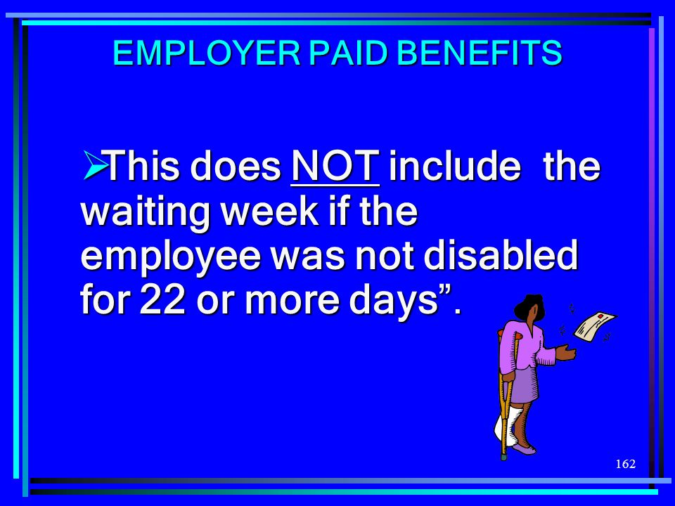 162 This does NOT include the waiting week if the employee was not disabled for 22 or more days. This does NOT include the waiting week if the employe