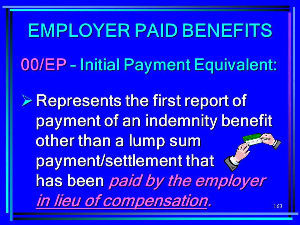 163 EMPLOYER PAID BENEFITS 00/EP – Initial Payment Equivalent: Represents the first report of payment of an indemnity benefit other than a lump sum pa