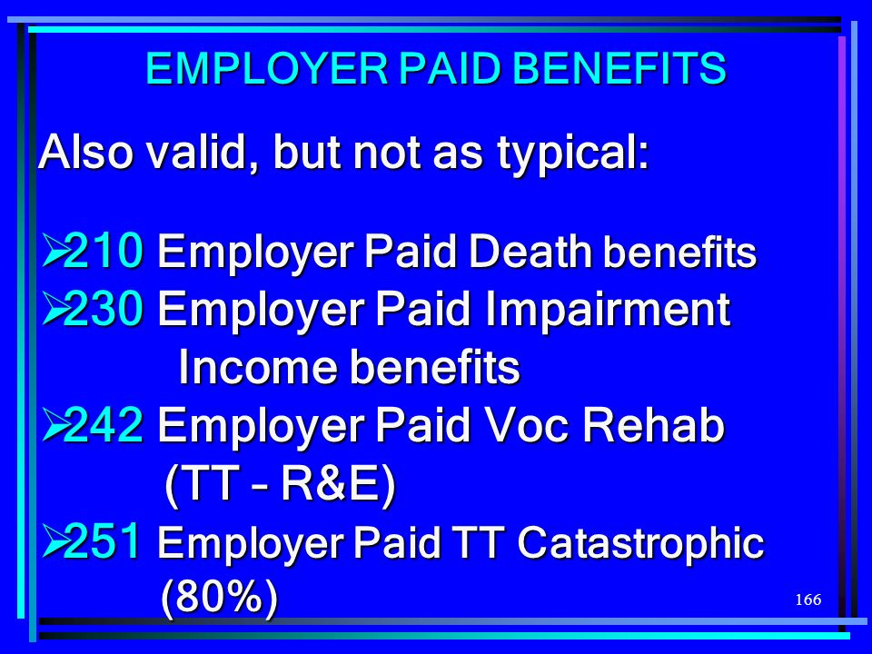 166 Also valid, but not as typical: 210 Employer Paid Death benefits 210 Employer Paid Death benefits 230 Employer Paid Impairment Income benefits 230