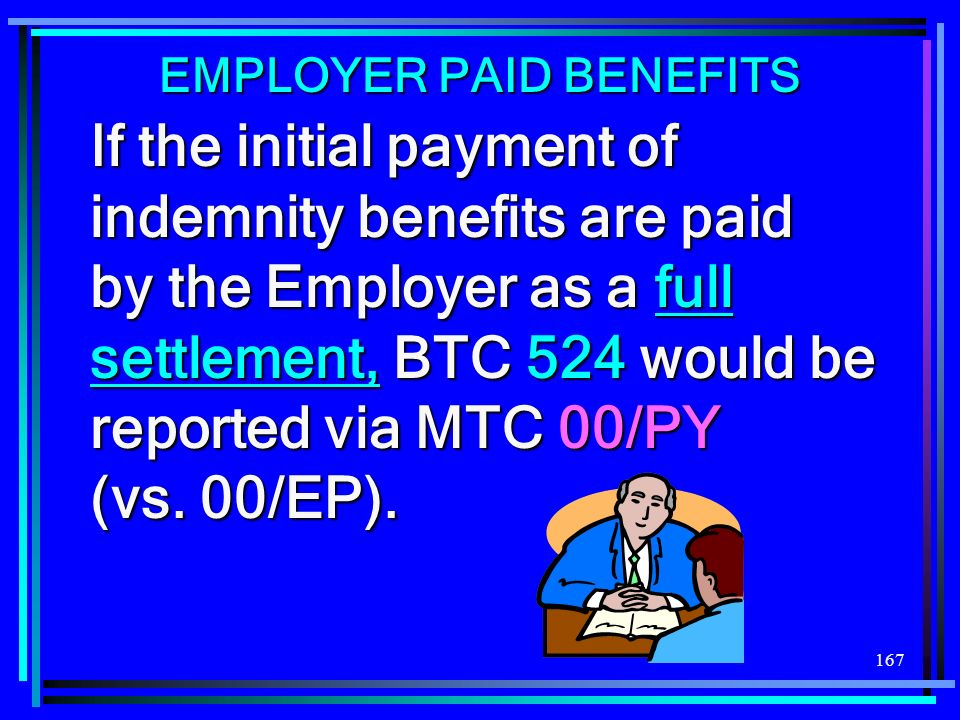 167 If the initial payment of indemnity benefits are paid by the Employer as a full settlement, BTC 524 would be reported via MTC 00/PY (vs. 00/EP). E