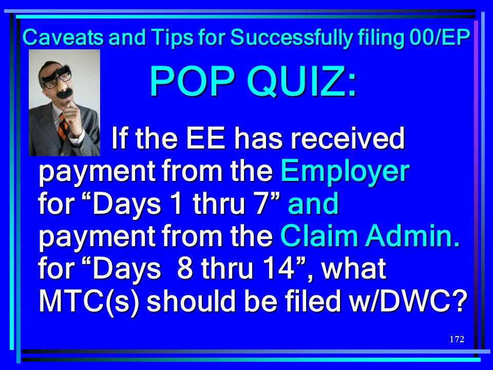 172 POP QUIZ: If the EE has received payment from the Employer for Days 1 thru 7 and payment from the Claim Admin. for Days 8 thru 14, what MTC(s) sho