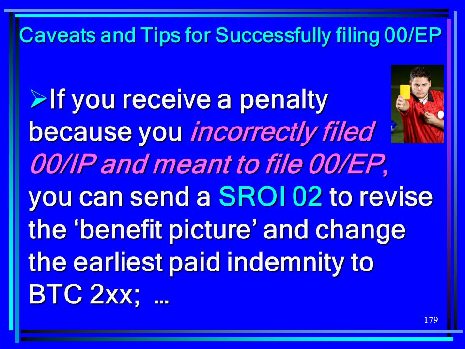 179 If you receive a penalty because you incorrectly filed an 00/IP and meant to file 00/EP, you can send a SROI 02 to revise the benefit picture and