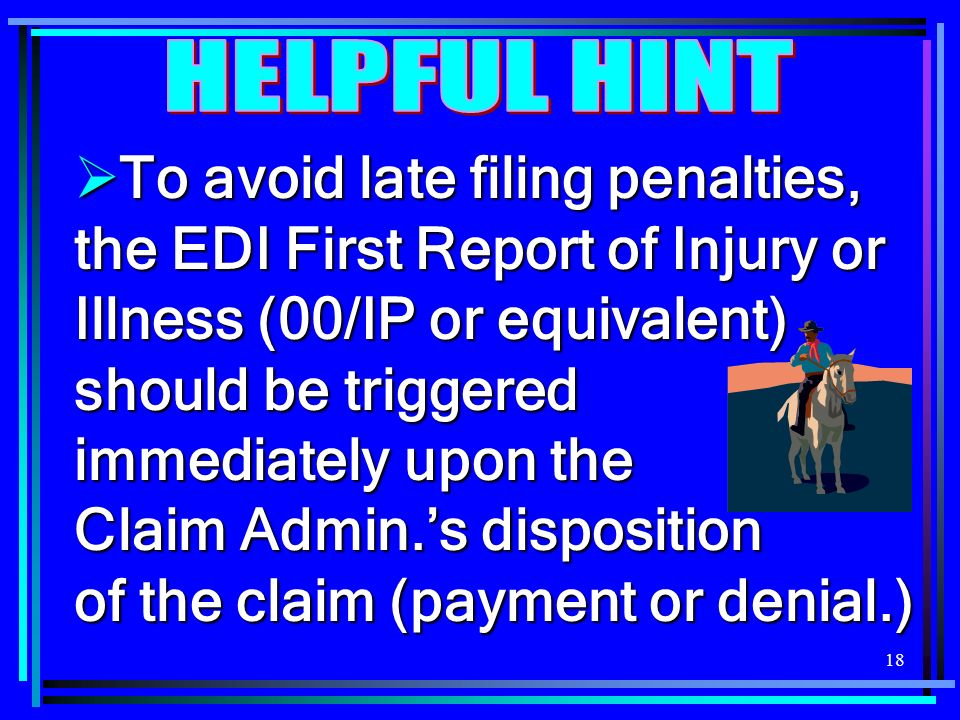 18 To avoid late filing penalties, the EDI First Report of Injury or Illness (00/IP or equivalent) should be triggered immediately upon the Claim Admi