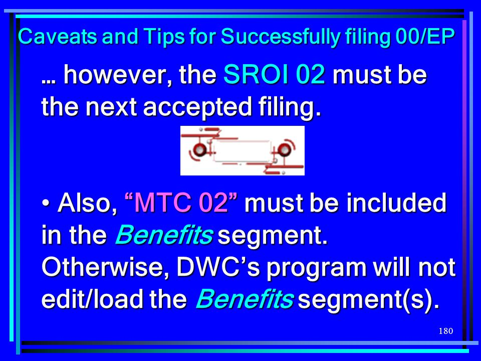 180 … however, the SROI 02 must be the next accepted filing. Also, MTC 02 must be included in the Benefits segment. Otherwise, DWCs program will not e