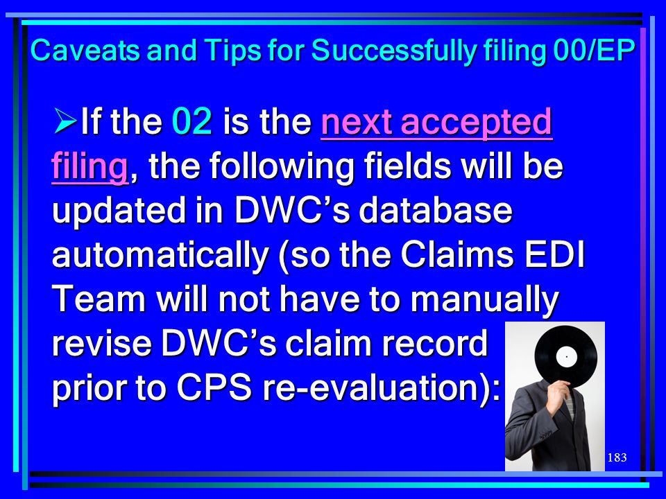 183 If the 02 is the next accepted filing, the following fields will be updated in DWCs database automatically (so the Claims EDI Team will not have t