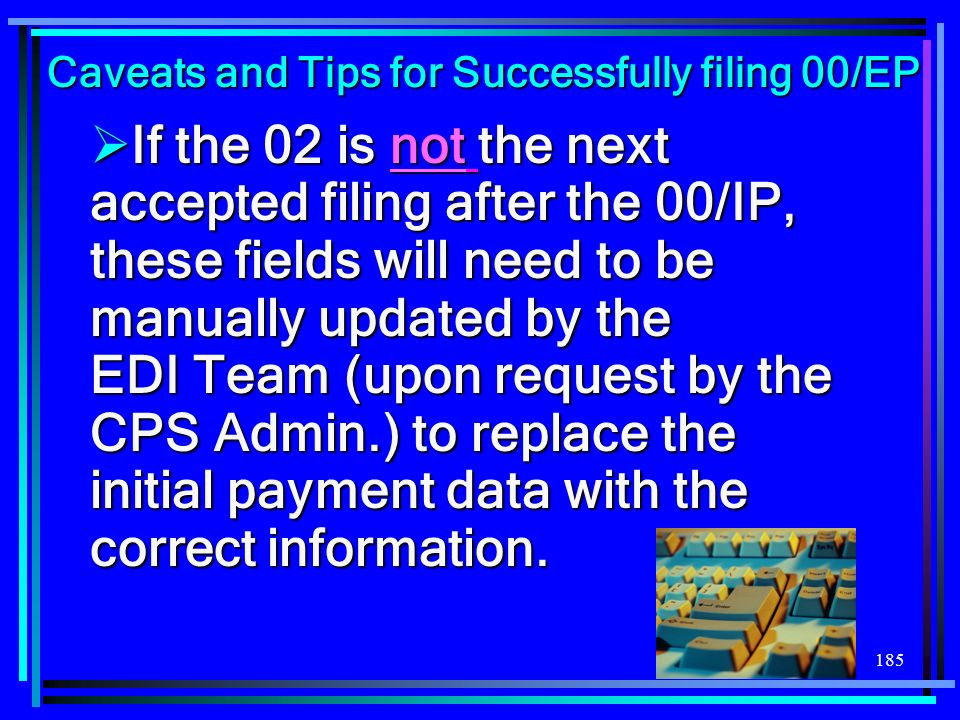 185 If the 02 is not the next accepted filing after the 00/IP, these fields will need to be manually updated by the EDI Team (upon request by the CPS