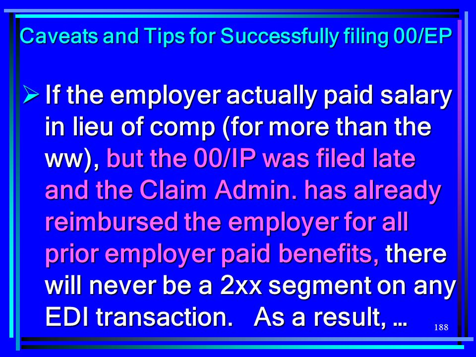 188 If the employer actually paid salary in lieu of comp (for more than the ww), but the 00/IP was filed late and the Claim Admin. has already reimbur