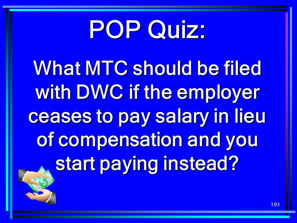 193 POP Quiz: What MTC should be filed with DWC if the employer ceases to pay salary in lieu of compensation and you start paying instead?