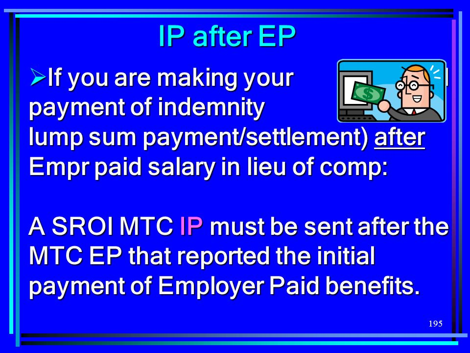 195 IP after EP If you are making your initial payment of indemnity (not a lump sum payment/settlement) after Empr paid salary in lieu of comp: If you