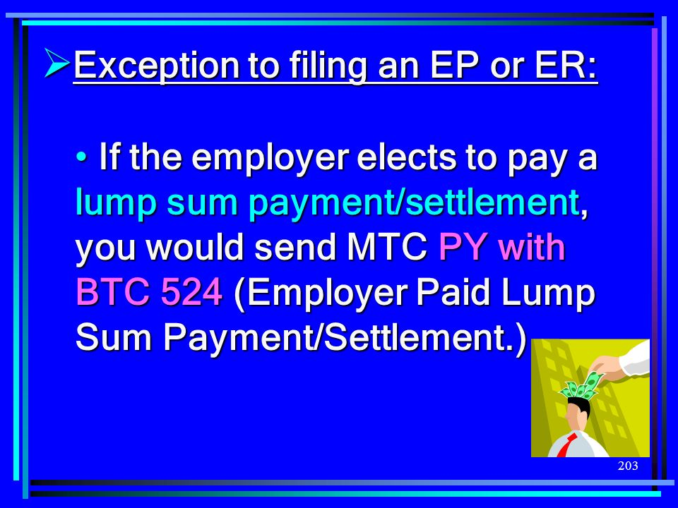 203 Exception to filing an EP or ER: Exception to filing an EP or ER: If the employer elects to pay a lump sum payment/settlement, you would send MTC